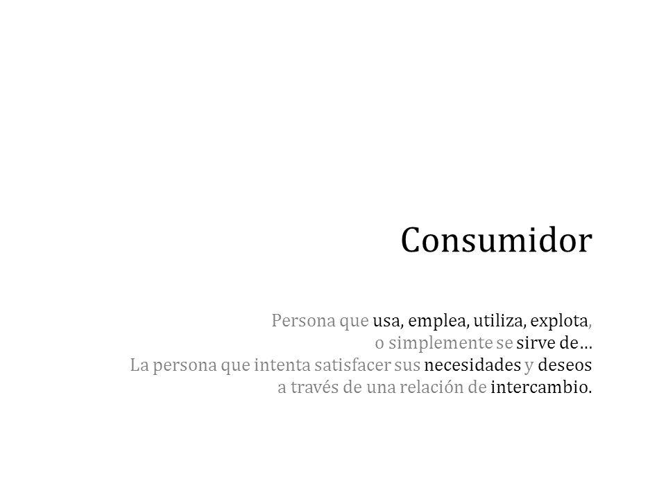 Consumidor Persona que usa, emplea, utiliza, explota, o simplemente se sirve de… La persona que intenta satisfacer sus necesidades y deseos a través d