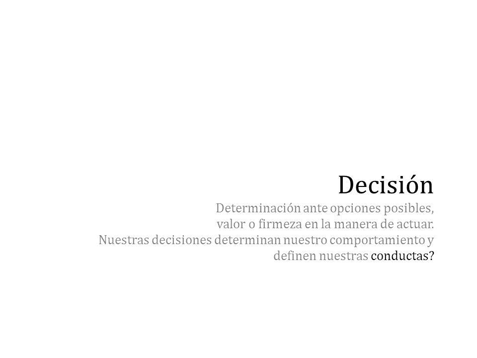 Decisión Determinación ante opciones posibles, valor o firmeza en la manera de actuar. Nuestras decisiones determinan nuestro comportamiento y definen