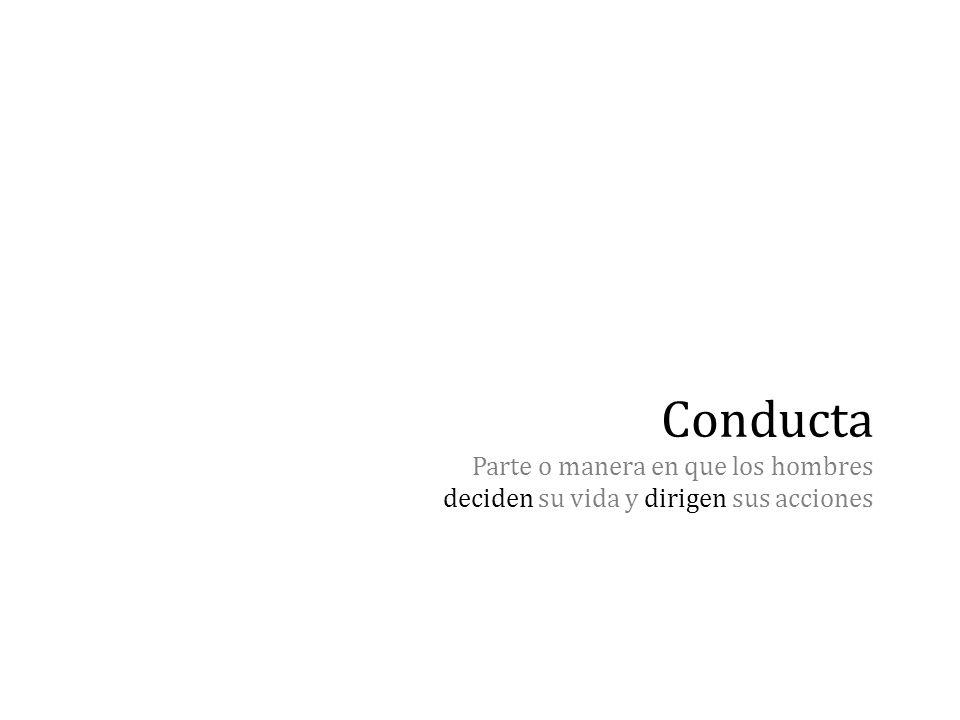 Conducta Parte o manera en que los hombres deciden su vida y dirigen sus acciones