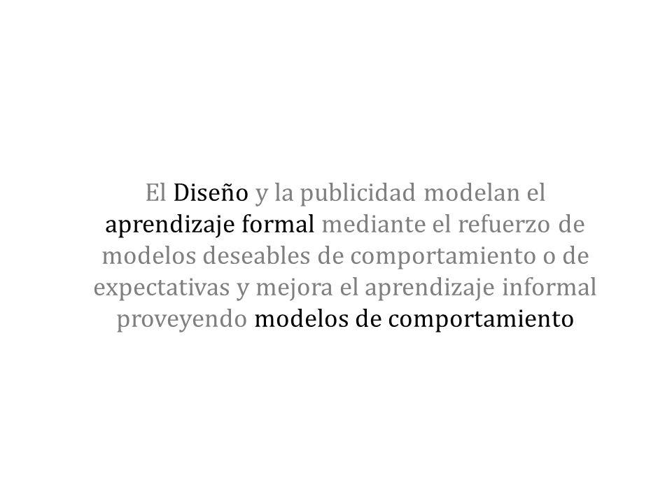 El Diseño y la publicidad modelan el aprendizaje formal mediante el refuerzo de modelos deseables de comportamiento o de expectativas y mejora el apre