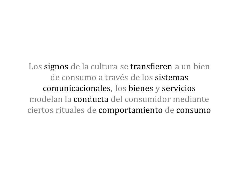 Los signos de la cultura se transfieren a un bien de consumo a través de los sistemas comunicacionales, los bienes y servicios modelan la conducta del
