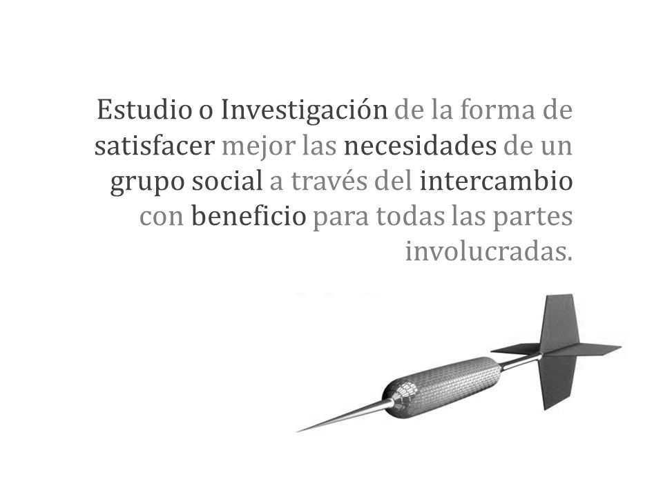Estudio o Investigación de la forma de satisfacer mejor las necesidades de un grupo social a través del intercambio con beneficio para todas las parte