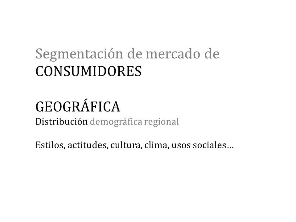 Segmentación de mercado de CONSUMIDORES GEOGRÁFICA Distribución demográfica regional Estilos, actitudes, cultura, clima, usos sociales…