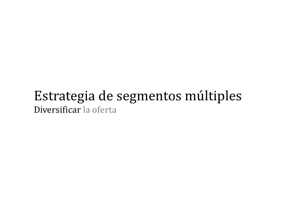Estrategia de segmentos múltiples Diversificar la oferta