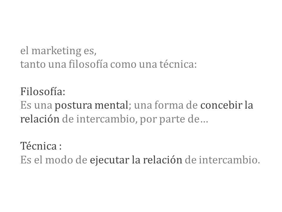 el marketing es, tanto una filosofía como una técnica: Filosofía: Es una postura mental; una forma de concebir la relación de intercambio, por parte d