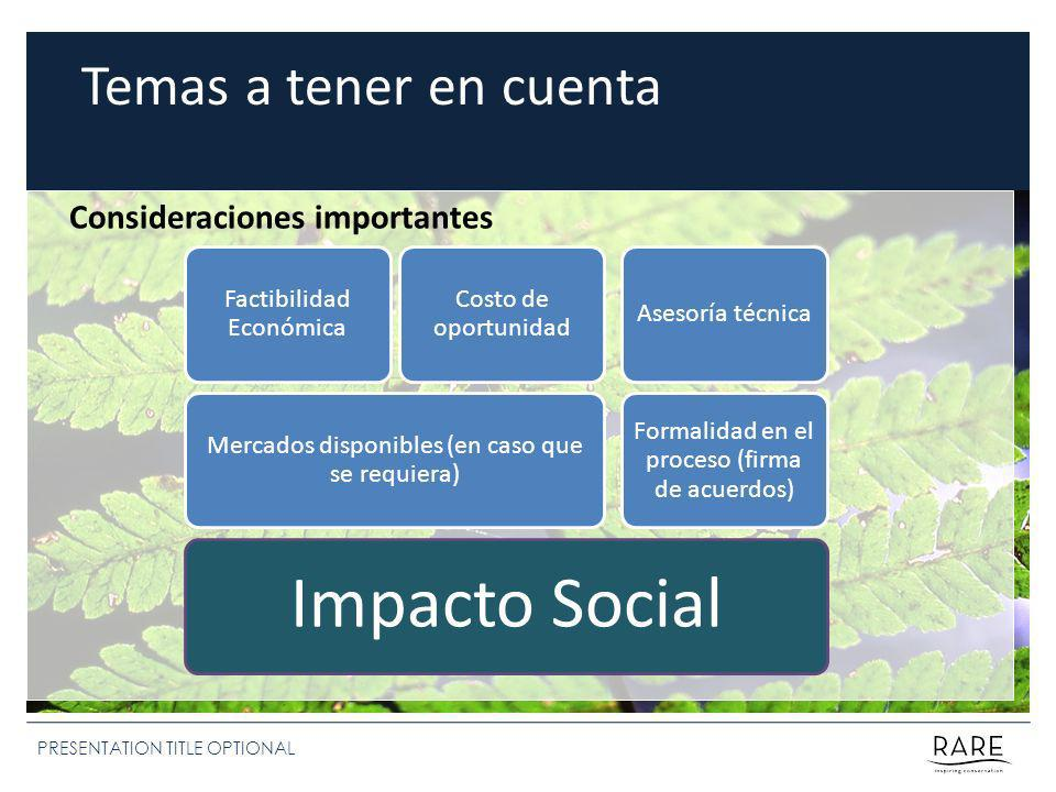 PRESENTATION TITLE OPTIONAL Temas a tener en cuenta Consideraciones importantes Impacto Social Mercados disponibles (en caso que se requiera) Factibilidad Económica Costo de oportunidad Formalidad en el proceso (firma de acuerdos) Asesoría técnica