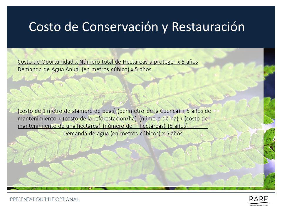PRESENTATION TITLE OPTIONAL Costo de Oportunidad x Número total de Hectáreas a proteger x 5 años Demanda de Agua Anual (en metros cúbico) x 5 años Costo de Conservación y Restauración (costo de 1 metro de alambre de púas) (perímetro de la Cuenca) + 5 años de mantenimiento + (costo de la reforestación/ha) (número de ha) + (costo de mantenimiento de una hectárea) (número de hectáreas) (5 años) Demanda de agua (en metros cúbicos) x 5 años
