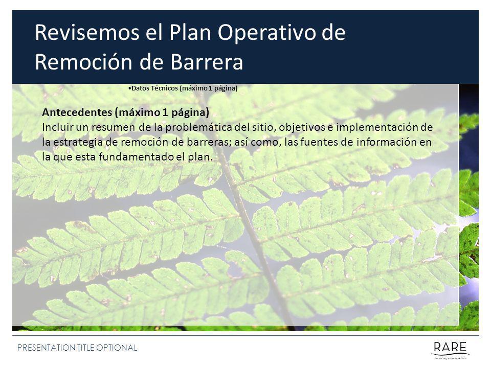 PRESENTATION TITLE OPTIONAL Revisemos el Plan Operativo de Remoción de Barrera Antecedentes (máximo 1 página) Incluir un resumen de la problemática del sitio, objetivos e implementación de la estrategia de remoción de barreras; así como, las fuentes de información en la que esta fundamentado el plan.