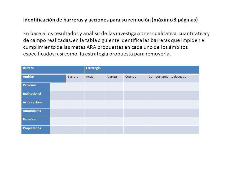 Identificación de barreras y acciones para su remoción (máximo 3 páginas) En base a los resultados y análisis de las investigaciones cualitativa, cuantitativa y de campo realizadas, en la tabla siguiente identifica las barreras que impiden el cumplimiento de las metas ARA propuestas en cada uno de los ámbitos especificados; así como, la estrategia propuesta para removerla.