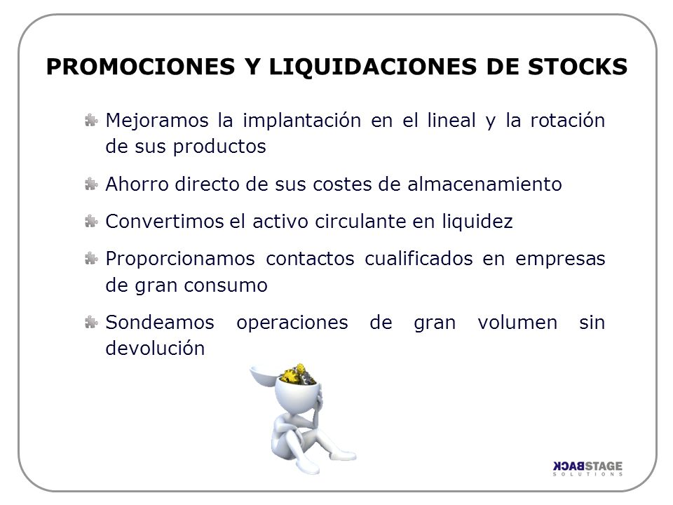 PROMOCIONES Y LIQUIDACIONES DE STOCKS Mejoramos la implantación en el lineal y la rotación de sus productos Ahorro directo de sus costes de almacenami