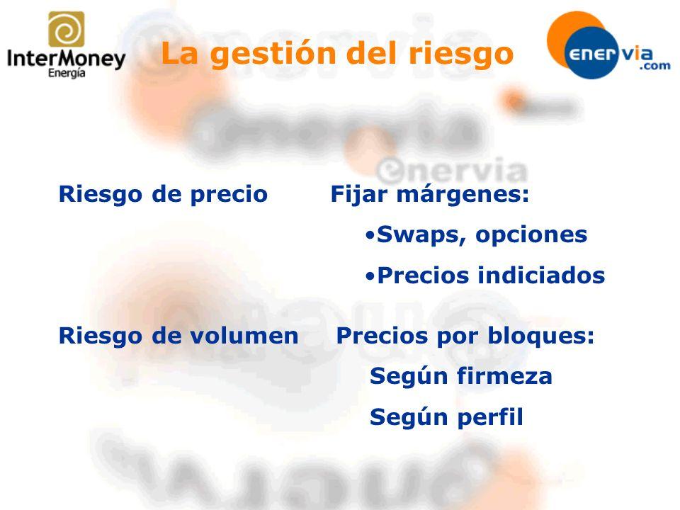 La gestión del riesgo Riesgo de precio Riesgo de volumen Fijar márgenes: Swaps, opciones Precios indiciados Precios por bloques: Según firmeza Según p