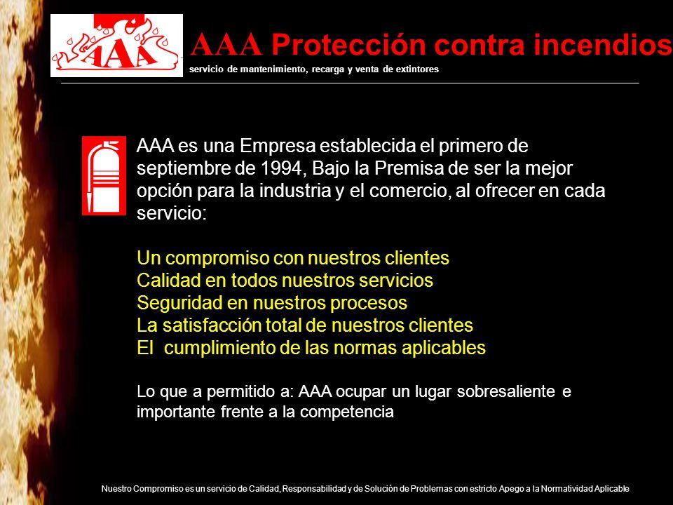 AAA Protección contra incendios servicio de mantenimiento, recarga y venta de extintores Nuestro Compromiso es un servicio de Calidad, Responsabilidad y de Solución de Problemas con estricto Apego a la Normatividad Aplicable Es Política de AAA Protección contra Incendio ser una empresa seria, responsable y rebasar las expectativas de nuestros clientes, además de cumplir los requerimientos legales aplicables a nuestra giro, mediante un sistema de gestión de calidad que regule y controle nuestras operaciones de acuerdo a las normas y estándares oficiales en el Mantenimiento, Recarga y Venta de Equipos contra incendio, y a si mismo brindar Soporte Técnico profesional en Tiempo y forma a todos nuestros clientes.