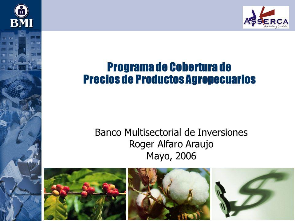 1 Programa de Cobertura de Precios de Productos Agropecuarios Banco Multisectorial de Inversiones Roger Alfaro Araujo Mayo, 2006