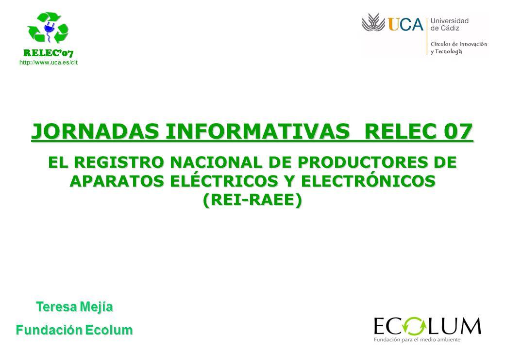 RELEC07 http://www.uca.es/cit Teresa Mejía Fundación Ecolum JORNADAS INFORMATIVAS RELEC 07 EL REGISTRO NACIONAL DE PRODUCTORES DE APARATOS ELÉCTRICOS Y ELECTRÓNICOS (REI-RAEE)