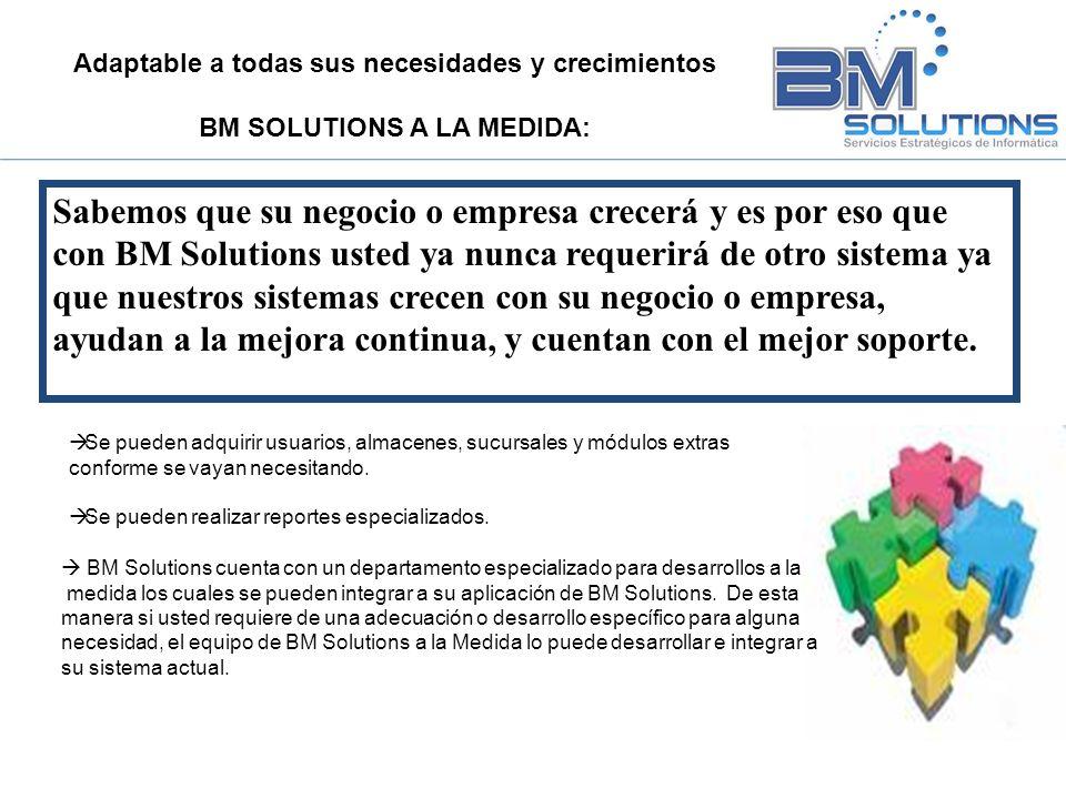 Mas que un sistema, una solución siempre a la vanguardia: Con BM Solutions usted no adquiere solo un sistema si no una solución: Usted tendrá todas las actualizaciones al sistema automáticamente para que su sistema siempre esté a la vanguardia y con las mejores prácticas de la industria.
