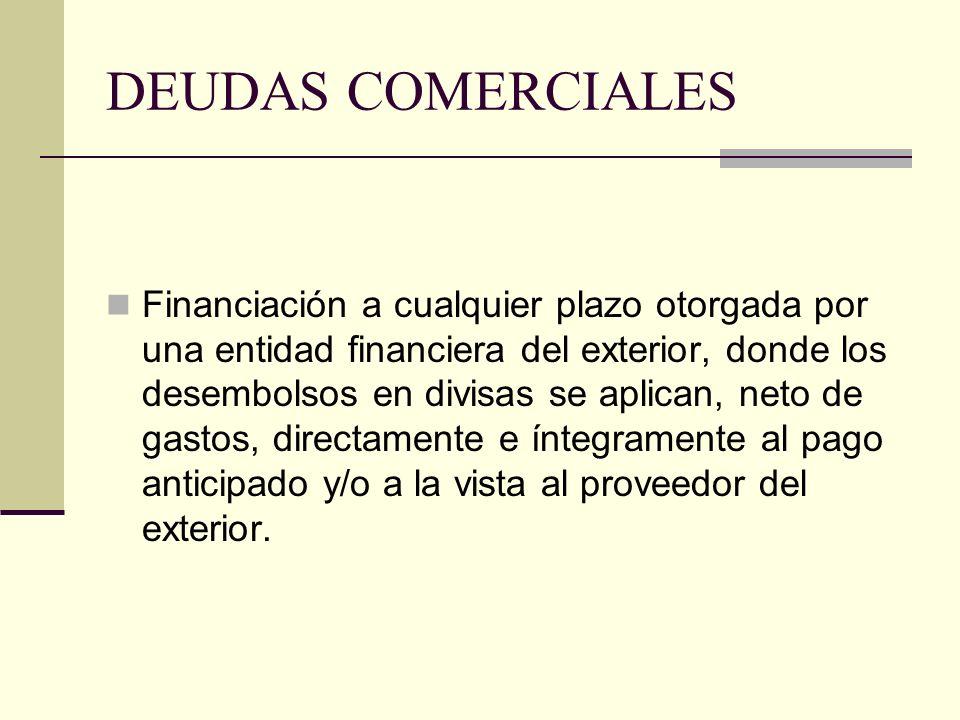 DEUDAS COMERCIALES Financiación a cualquier plazo otorgada por una entidad financiera del exterior, donde los desembolsos en divisas se aplican, neto