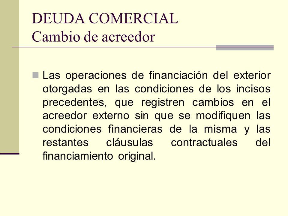 DEUDA COMERCIAL Cambio de acreedor Las operaciones de financiación del exterior otorgadas en las condiciones de los incisos precedentes, que registren