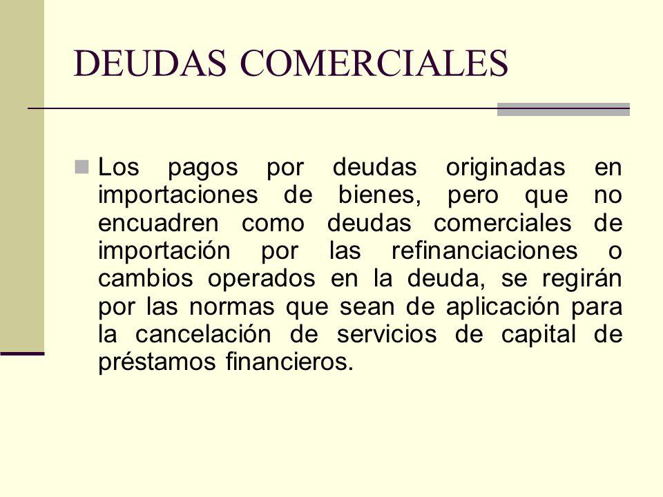 DEUDAS COMERCIALES Los pagos por deudas originadas en importaciones de bienes, pero que no encuadren como deudas comerciales de importación por las re