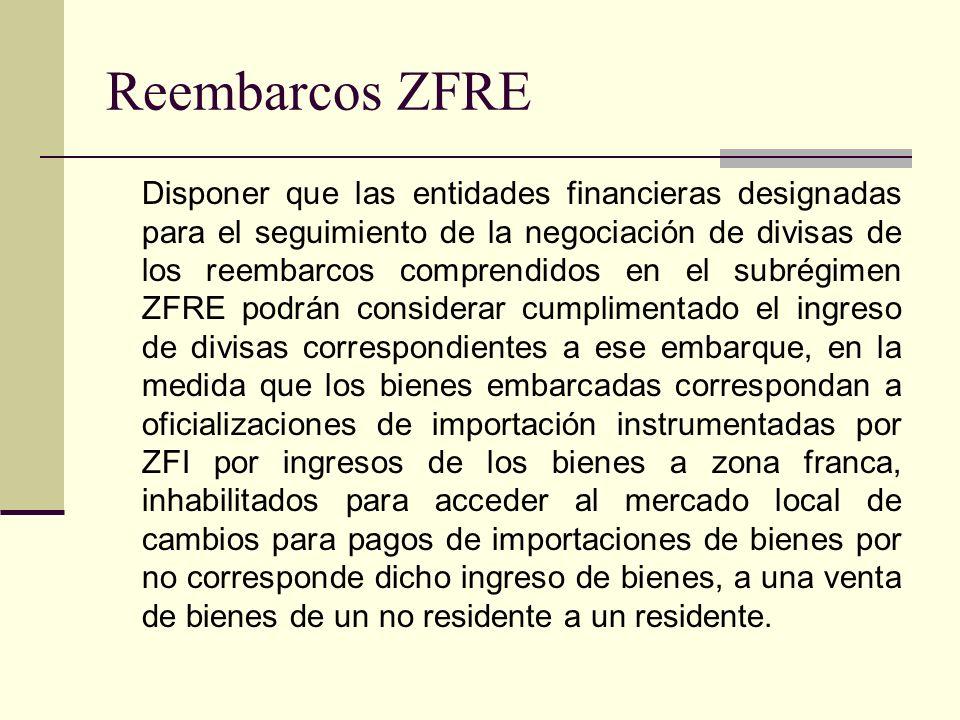 Reembarcos ZFRE Disponer que las entidades financieras designadas para el seguimiento de la negociación de divisas de los reembarcos comprendidos en e