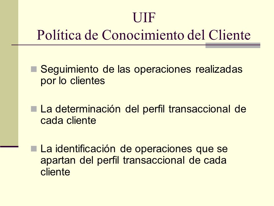 UIF Política de Conocimiento del Cliente Seguimiento de las operaciones realizadas por lo clientes La determinación del perfil transaccional de cada c