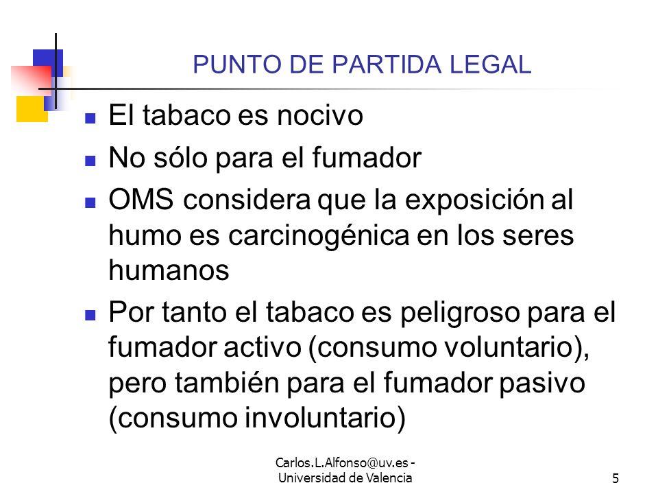Carlos.L.Alfonso@uv.es - Universidad de Valencia5 PUNTO DE PARTIDA LEGAL El tabaco es nocivo No sólo para el fumador OMS considera que la exposición al humo es carcinogénica en los seres humanos Por tanto el tabaco es peligroso para el fumador activo (consumo voluntario), pero también para el fumador pasivo (consumo involuntario)