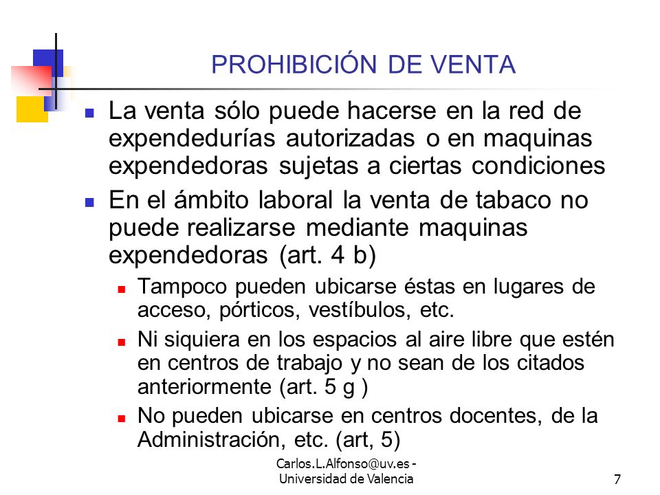 Carlos.L.Alfonso@uv.es - Universidad de Valencia7 PROHIBICIÓN DE VENTA La venta sólo puede hacerse en la red de expendedurías autorizadas o en maquinas expendedoras sujetas a ciertas condiciones En el ámbito laboral la venta de tabaco no puede realizarse mediante maquinas expendedoras (art.