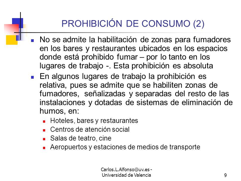 Carlos.L.Alfonso@uv.es - Universidad de Valencia9 PROHIBICIÓN DE CONSUMO (2) No se admite la habilitación de zonas para fumadores en los bares y restaurantes ubicados en los espacios donde está prohibido fumar – por lo tanto en los lugares de trabajo -.