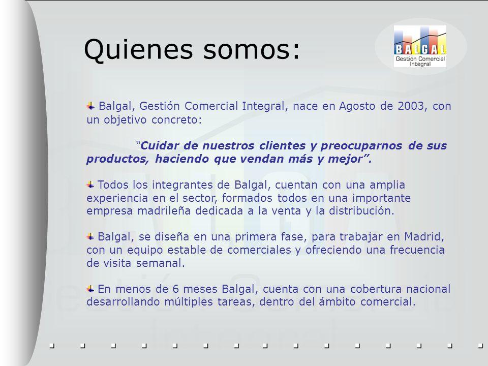 Quienes somos: Balgal, Gestión Comercial Integral, nace en Agosto de 2003, con un objetivo concreto: Cuidar de nuestros clientes y preocuparnos de sus