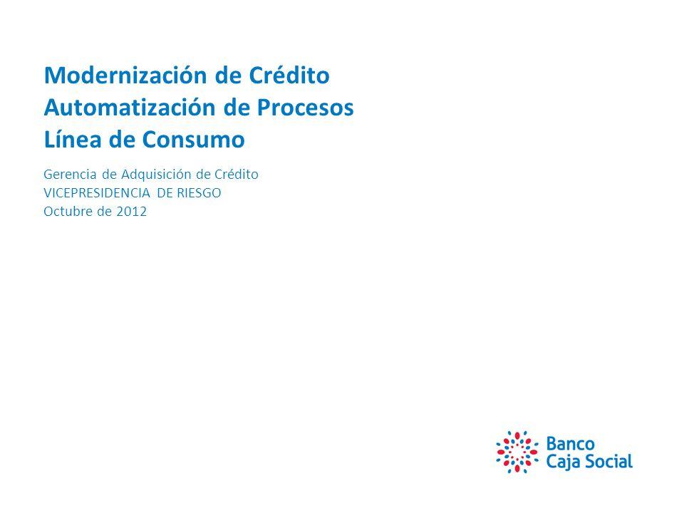 Modernización de Crédito Automatización de Procesos Línea de Consumo Gerencia de Adquisición de Crédito VICEPRESIDENCIA DE RIESGO Octubre de 2012
