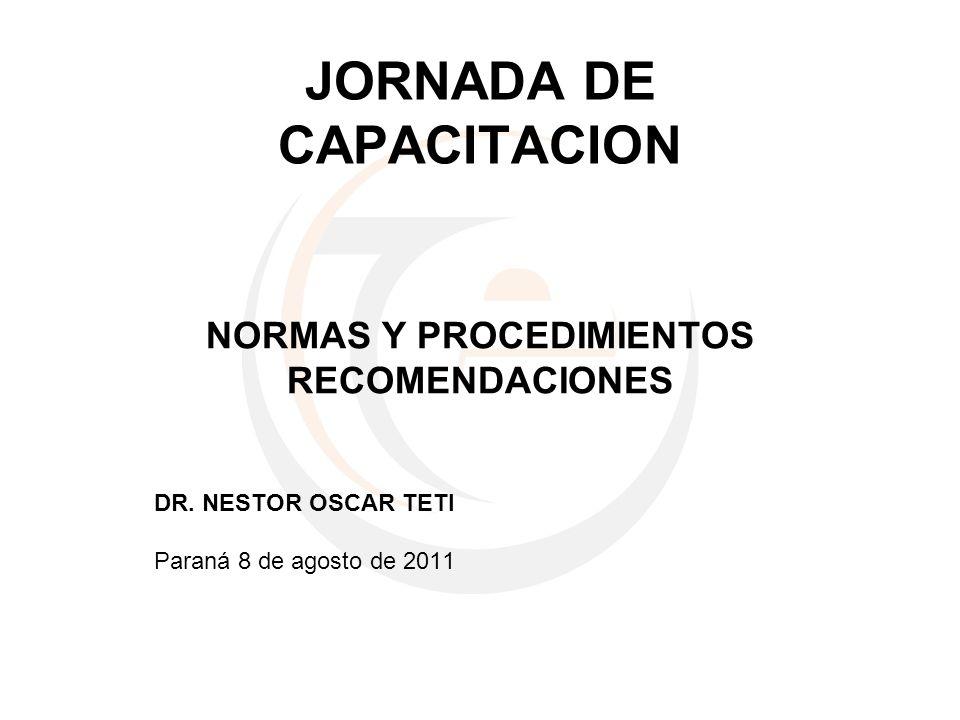 JORNADA DE CAPACITACION NORMAS Y PROCEDIMIENTOS RECOMENDACIONES DR. NESTOR OSCAR TETI Paraná 8 de agosto de 2011