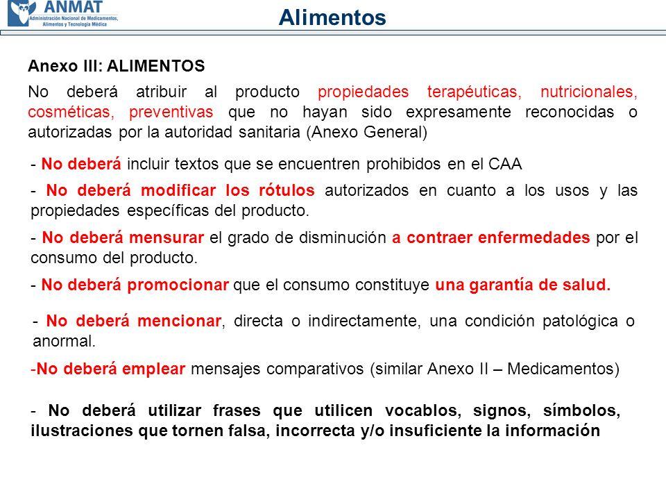 Alimentos Anexo III: ALIMENTOS No deberá atribuir al producto propiedades terapéuticas, nutricionales, cosméticas, preventivas que no hayan sido expresamente reconocidas o autorizadas por la autoridad sanitaria (Anexo General) - No deberá incluir textos que se encuentren prohibidos en el CAA - No deberá modificar los rótulos autorizados en cuanto a los usos y las propiedades específicas del producto.