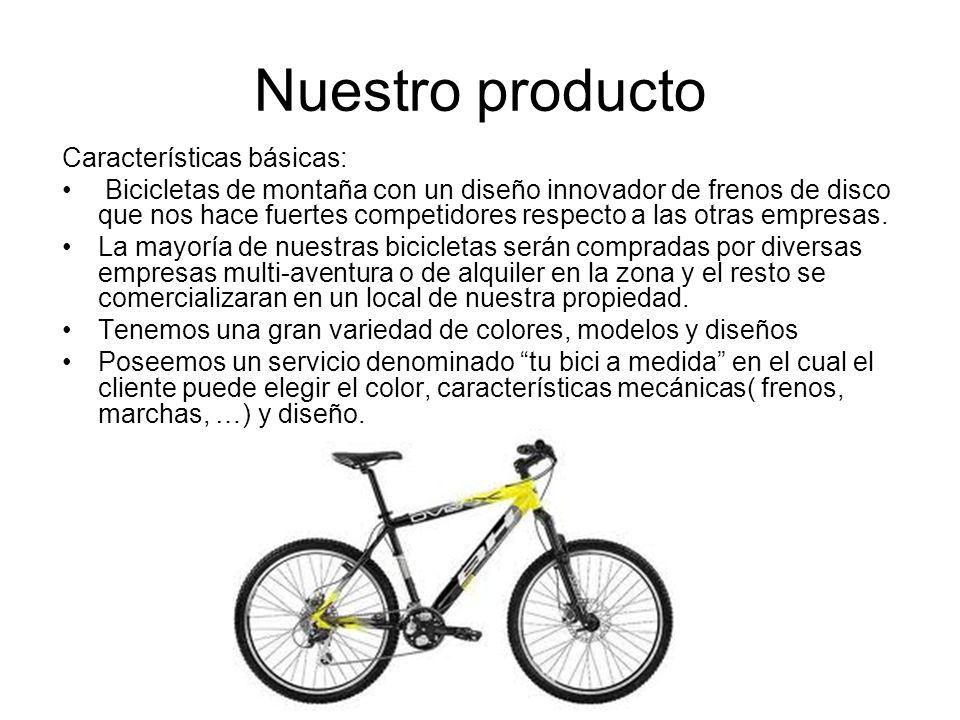 Nuestro producto Características básicas: Bicicletas de montaña con un diseño innovador de frenos de disco que nos hace fuertes competidores respecto
