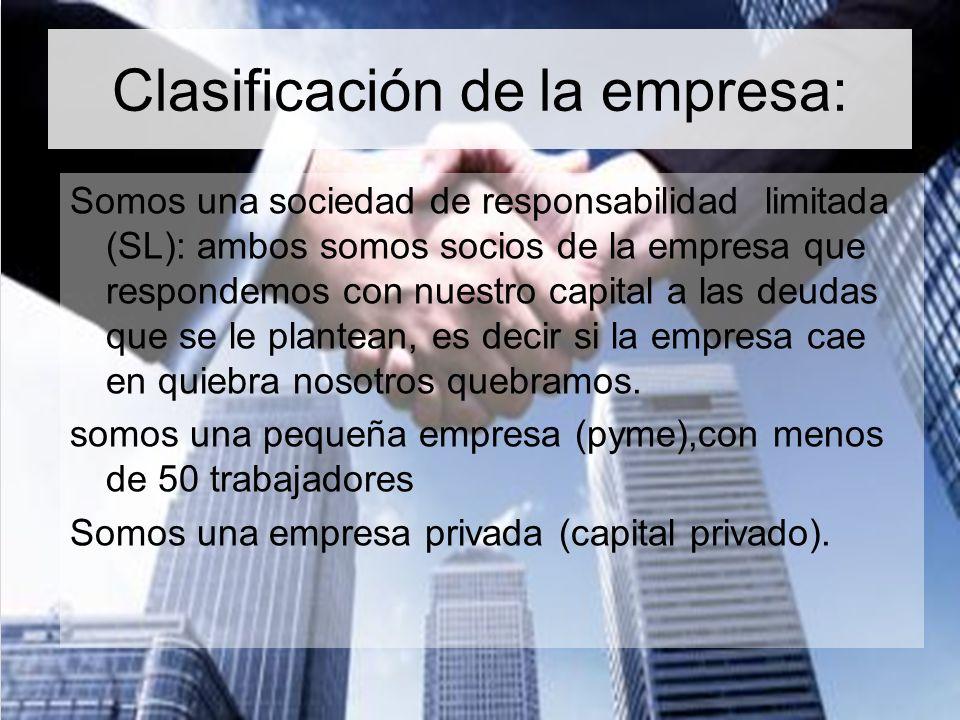 Clasificación de la empresa: Somos una sociedad de responsabilidad limitada (SL): ambos somos socios de la empresa que respondemos con nuestro capital