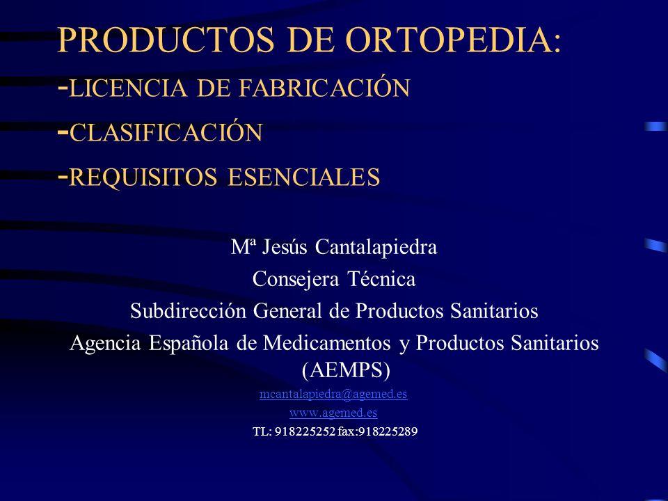 PRODUCTOS DE ORTOPEDIA: - LICENCIA DE FABRICACIÓN - CLASIFICACIÓN - REQUISITOS ESENCIALES Mª Jesús Cantalapiedra Consejera Técnica Subdirección General de Productos Sanitarios Agencia Española de Medicamentos y Productos Sanitarios (AEMPS) mcantalapiedra@agemed.es www.agemed.es TL: 918225252 fax:918225289