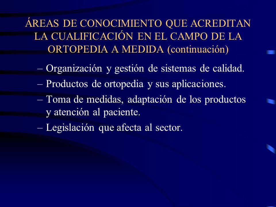 ÁREAS DE CONOCIMIENTO QUE ACREDITAN LA CUALIFICACIÓN EN EL CAMPO DE LA ORTOPEDIA A MEDIDA (continuación) –Organización y gestión de sistemas de calidad.