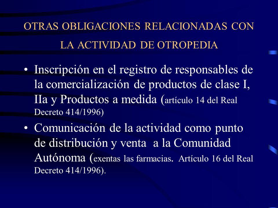 OTRAS OBLIGACIONES RELACIONADAS CON LA ACTIVIDAD DE OTROPEDIA Inscripción en el registro de responsables de la comercialización de productos de clase I, IIa y Productos a medida ( artículo 14 del Real Decreto 414/1996) Comunicación de la actividad como punto de distribución y venta a la Comunidad Autónoma ( exentas las farmacias.