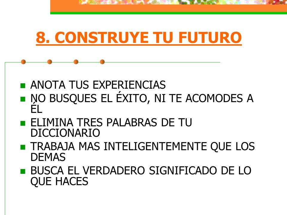 8. CONSTRUYE TU FUTURO ANOTA TUS EXPERIENCIAS NO BUSQUES EL ÉXITO, NI TE ACOMODES A ÉL ELIMINA TRES PALABRAS DE TU DICCIONARIO TRABAJA MAS INTELIGENTE