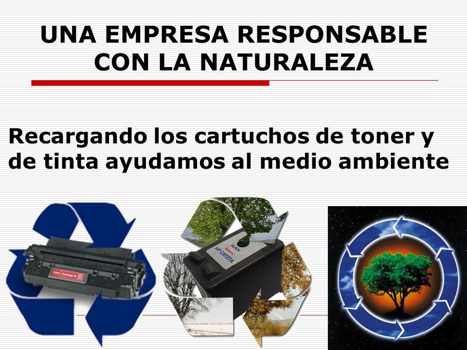 UNA EMPRESA RESPONSABLE CON LA NATURALEZA Recargando los cartuchos de toner y de tinta ayudamos al medio ambiente