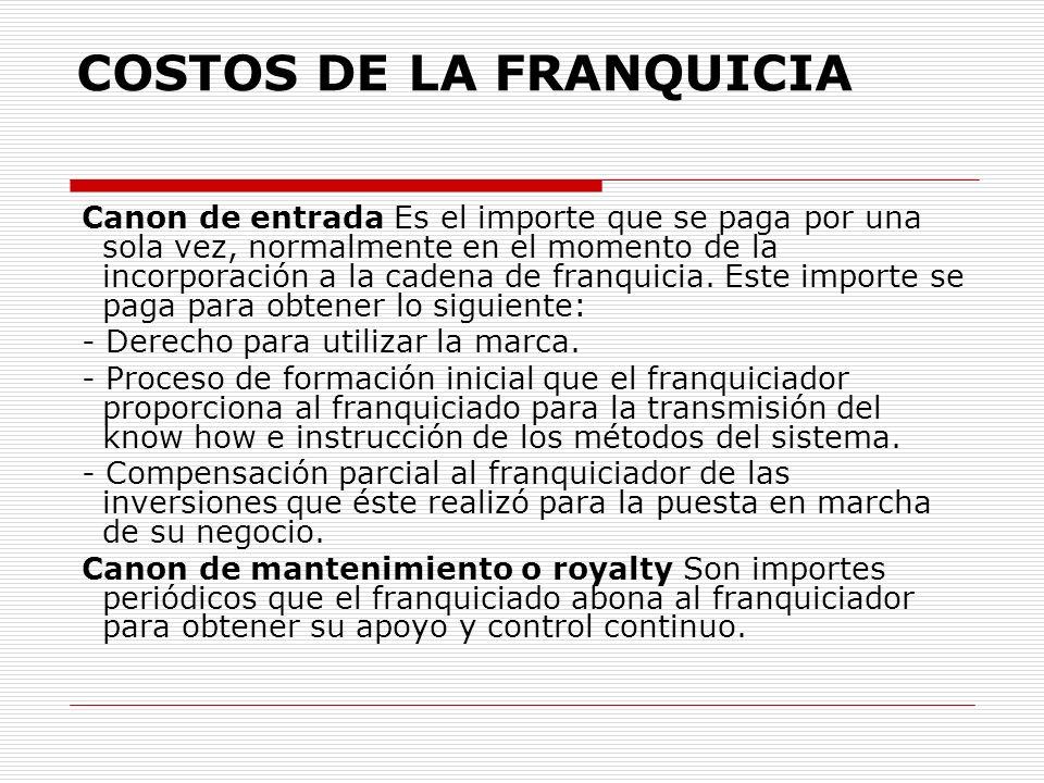 COSTOS DE LA FRANQUICIA Canon de entrada Es el importe que se paga por una sola vez, normalmente en el momento de la incorporación a la cadena de franquicia.