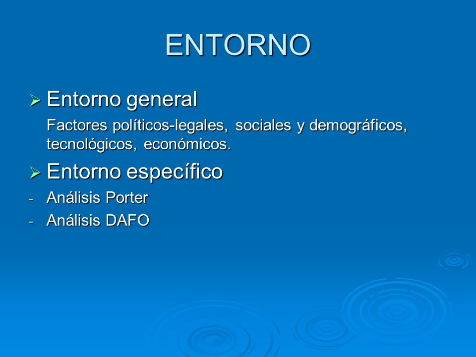 ENTORNO Entorno general Entorno general Factores políticos-legales, sociales y demográficos, tecnológicos, económicos. Entorno específico Entorno espe