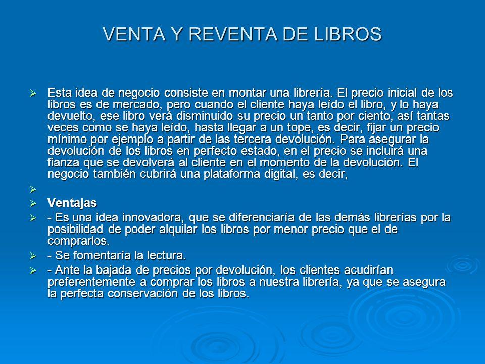 VENTA Y REVENTA DE LIBROS Esta idea de negocio consiste en montar una librería. El precio inicial de los libros es de mercado, pero cuando el cliente