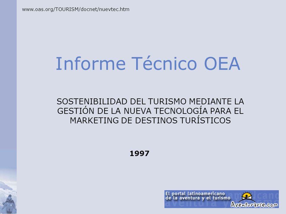 Informe Técnico OEA SOSTENIBILIDAD DEL TURISMO MEDIANTE LA GESTIÓN DE LA NUEVA TECNOLOGÍA PARA EL MARKETING DE DESTINOS TURÍSTICOS www.oas.org/TOURISM/docnet/nuevtec.htm 1997