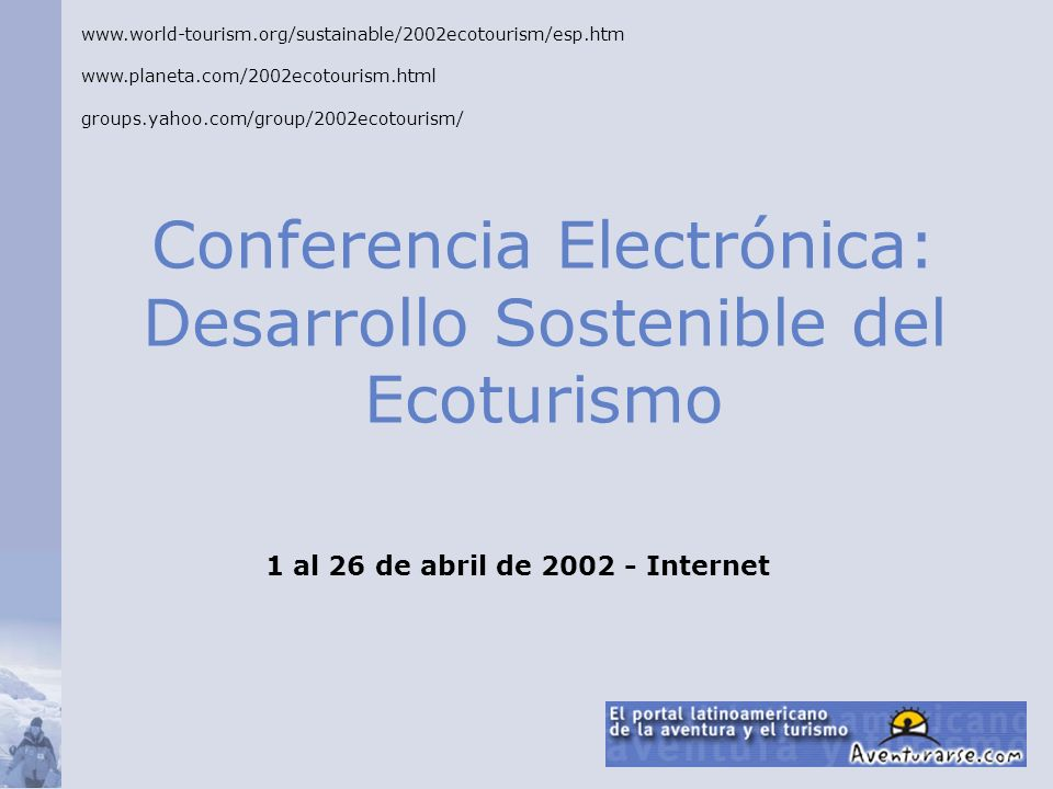 Conferencia Electrónica: Desarrollo Sostenible del Ecoturismo www.world-tourism.org/sustainable/2002ecotourism/esp.htm www.planeta.com/2002ecotourism.html groups.yahoo.com/group/2002ecotourism/ 1 al 26 de abril de 2002 - Internet