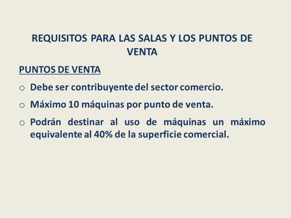 REQUISITOS PARA LAS SALAS Y LOS PUNTOS DE VENTA PUNTOS DE VENTA o Debe ser contribuyente del sector comercio. o Máximo 10 máquinas por punto de venta.