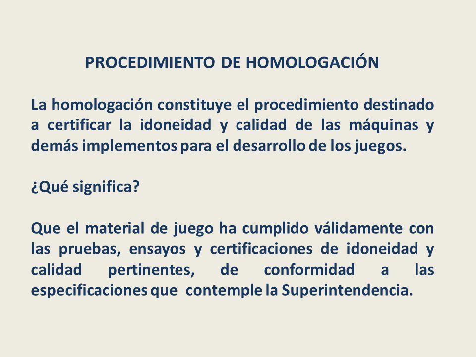 PROCEDIMIENTO DE HOMOLOGACIÓN La homologación constituye el procedimiento destinado a certificar la idoneidad y calidad de las máquinas y demás implementos para el desarrollo de los juegos.