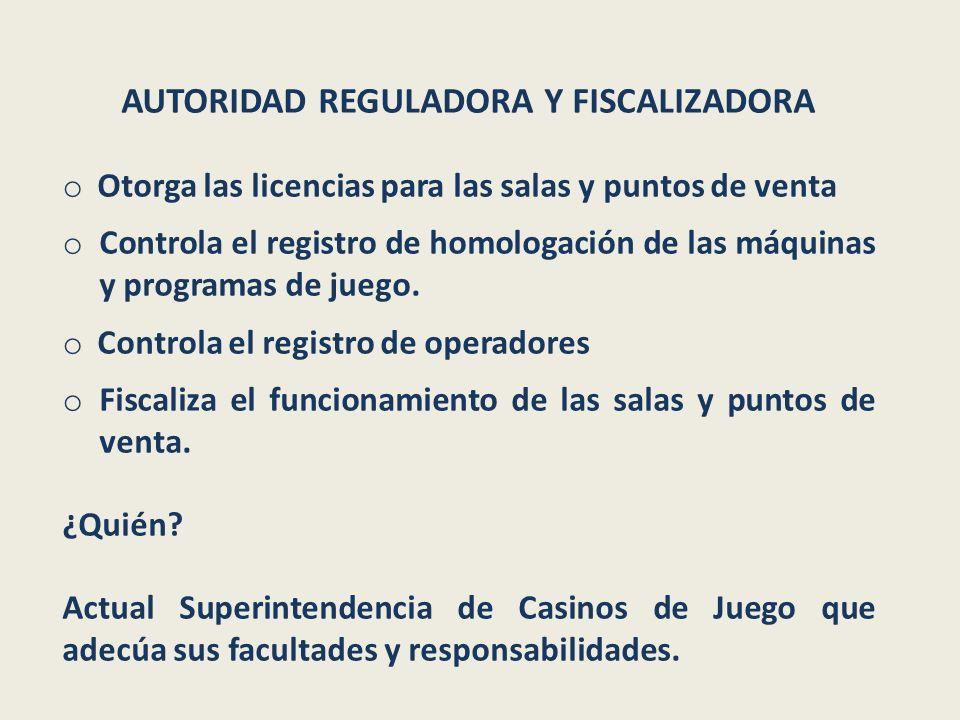 AUTORIDAD REGULADORA Y FISCALIZADORA o Otorga las licencias para las salas y puntos de venta o Controla el registro de homologación de las máquinas y programas de juego.