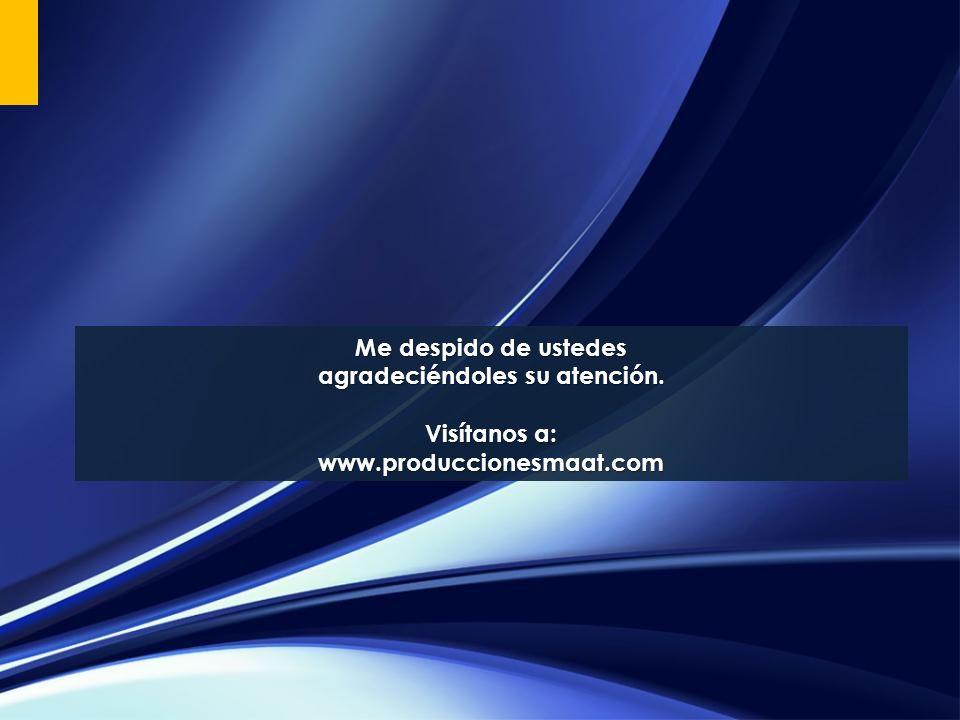 Me despido de ustedes agradeciéndoles su atención. Visítanos a: www.produccionesmaat.com