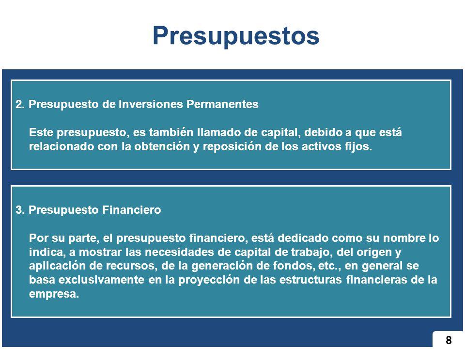 8 Presupuestos 2. Presupuesto de Inversiones Permanentes Este presupuesto, es también llamado de capital, debido a que está relacionado con la obtenci