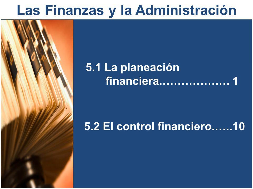 Las Finanzas y la Administración 5.1 La planeación financiera.……………… 1 5.2 El control financiero.…..10