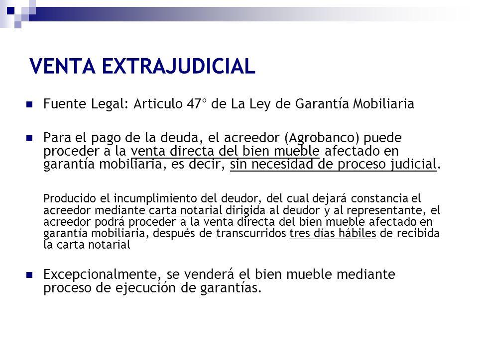 VENTA EXTRAJUDICIAL Fuente Legal: Articulo 47° de La Ley de Garantía Mobiliaria Para el pago de la deuda, el acreedor (Agrobanco) puede proceder a la